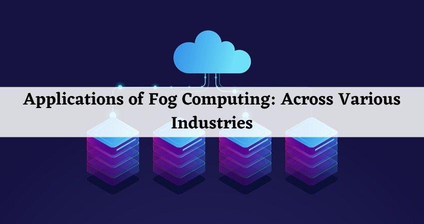 Applications of Fog Computing: Across Various Industries