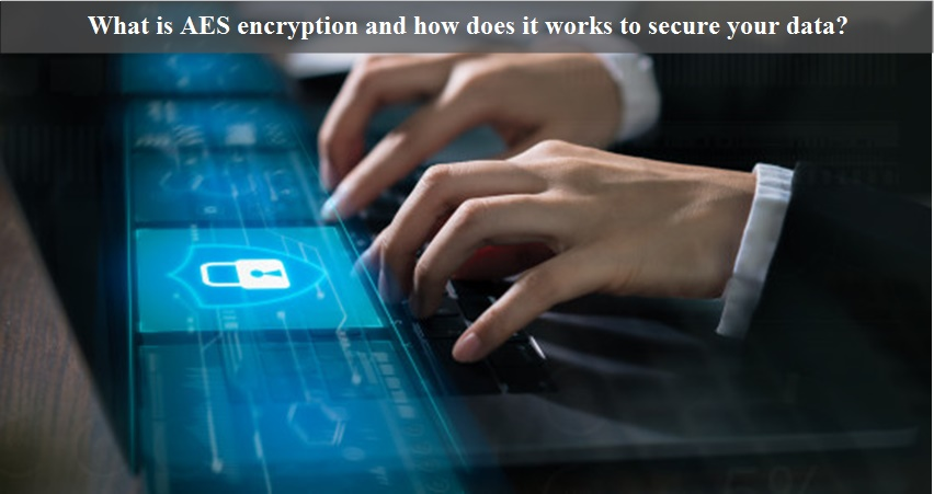 What is AES encryption and how does it works to secure your data